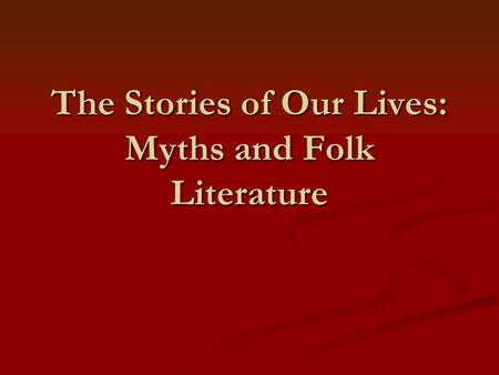 The Stories of Our Lives: Myths and Folk Literature.