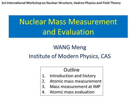 Nuclear Mass Measurement and Evaluation WANG Meng Institute of Modern Physics, CAS 1st International Workshop on Nuclear Structure, Hadron Physics and.