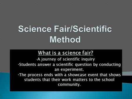 What is a science fair? A journey of scientific inquiry Students answer a scientific question by conducting an experiment. The process ends with a showcase.