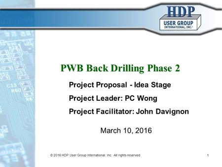 PWB Back Drilling Phase 2 March 10, 2016 Project Proposal - Idea Stage Project Leader: PC Wong Project Facilitator: John Davignon © 2016 HDP User Group.