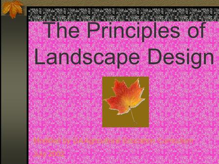 The Principles of Landscape Design Modified by GA Agricultural Education Curriculum July 2002.