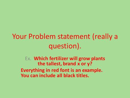 Your Problem statement (really a question). Ex. Which fertilizer will grow plants the tallest, brand x or y? Everything in red font is an example. You.