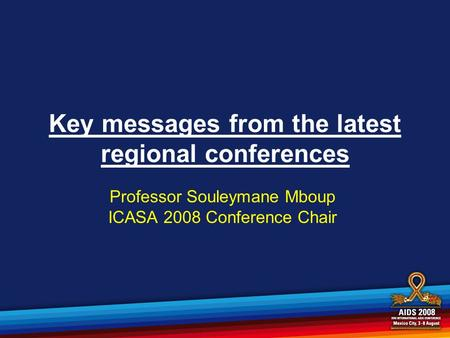 Key messages from the latest regional conferences Professor Souleymane Mboup ICASA 2008 Conference Chair.