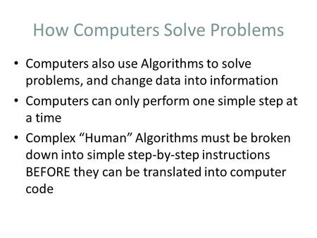 How Computers Solve Problems Computers also use Algorithms to solve problems, and change data into information Computers can only perform one simple step.