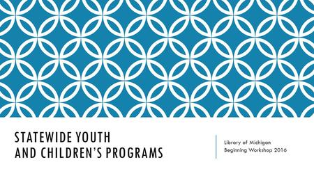 STATEWIDE YOUTH AND CHILDREN'S PROGRAMS Library of Michigan Beginning Workshop 2016.