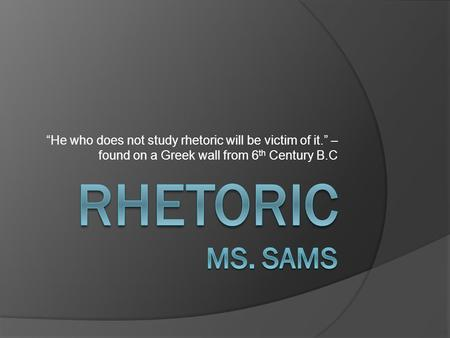 """He who does not study rhetoric will be victim of it."" – found on a Greek wall from 6 th Century B.C."