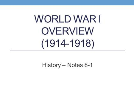 WORLD WAR I OVERVIEW (1914-1918) History – Notes 8-1.
