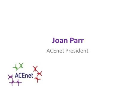 Joan Parr ACEnet President. Mission Statement ACEnet is an effective, supportive and vibrant network of policy makers working in Europe, that share information,