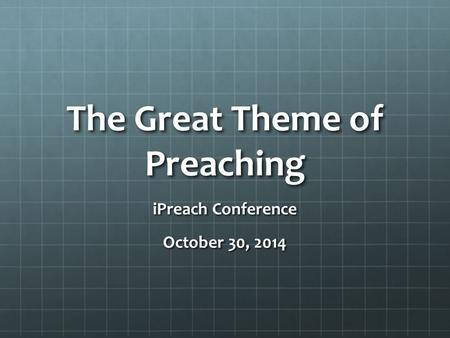 The Great Theme of Preaching iPreach Conference October 30, 2014.