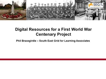 Digital Resources for a First World War Centenary Project Phil Bracegirdle – South East Grid for Learning Associates.