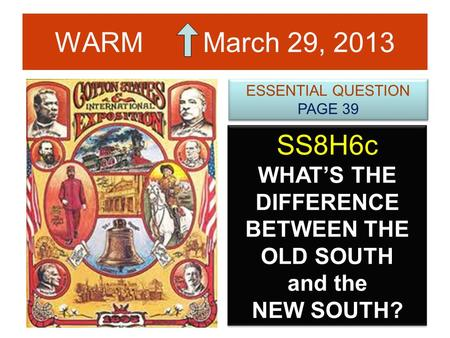 WARM March 29, 2013 SS8H6c WHAT'S THE DIFFERENCE BETWEEN THE OLD SOUTH and the NEW SOUTH? ESSENTIAL QUESTION PAGE 39 ESSENTIAL QUESTION PAGE 39.
