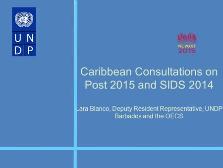 Caribbean Consultations on Post 2015 and SIDS 2014 Lara Blanco, Deputy Resident Representative, UNDP Barbados and the OECS.