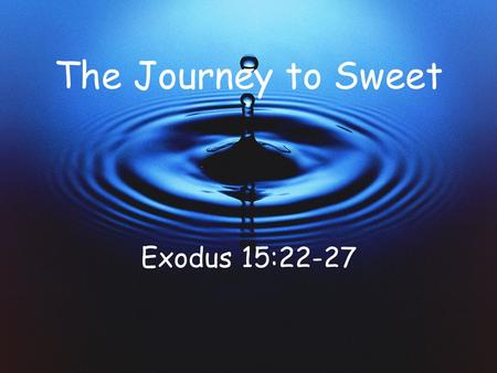 The Journey to Sweet Exodus 15:22-27. From Marah to Elim Life is like a journey! Your spiritual life is like the journey of Israel on the way to the Promised.