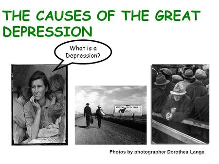 THE CAUSES OF THE GREAT DEPRESSION Photos by photographer Dorothea Lange What is a Depression?