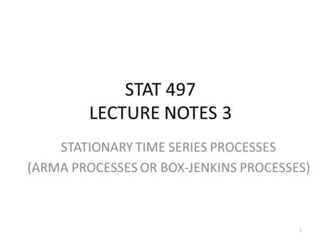 STAT 497 LECTURE NOTES 3 STATIONARY TIME SERIES PROCESSES (ARMA PROCESSES OR BOX-JENKINS PROCESSES) 1.