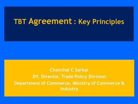 Chanchal C Sarkar DY. Director, Trade Policy Division Department of Commerce, Ministry of Commerce & Industry TBT Agreement : Key Principles.