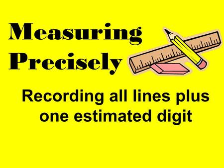 Recording all lines plus one estimated digit Measuring Precisely.