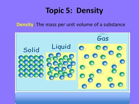 Topic 5: Density Density: The mass per unit volume of a substance.