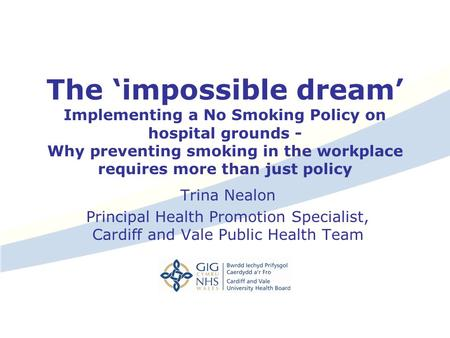 The 'impossible dream' Implementing a No Smoking Policy on hospital grounds - Why preventing smoking in the workplace requires more than just policy Trina.