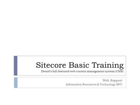 Sitecore Basic Training Drexel's full-featured web content management system (CMS) Web Support Information Resources & Technology (IRT)
