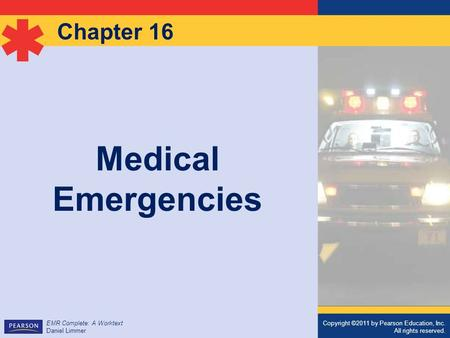 Copyright ©2011 by Pearson Education, Inc. All rights reserved. EMR Complete: A Worktext Daniel Limmer Chapter 16 Medical Emergencies Copyright ©2011 by.