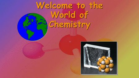Welcome to the World of Chemistry The History of Chemistry Alchemy – Practiced in China and India since 400 B.C. - Developed the tools and techniques.