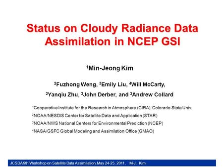 Status on Cloudy Radiance Data Assimilation in NCEP GSI 1 Min-Jeong Kim JCSDA 9th Workshop on Satellite Data Assimilation, May 24-25, 2011, M-J. Kim 2.