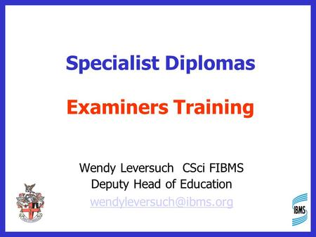 Specialist Diplomas Examiners Training Wendy Leversuch CSci FIBMS Deputy Head of Education