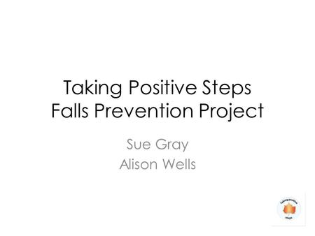 Taking Positive Steps Falls Prevention Project Sue Gray Alison Wells.