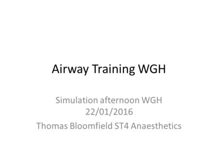 Airway Training WGH Simulation afternoon WGH 22/01/2016 Thomas Bloomfield ST4 Anaesthetics.