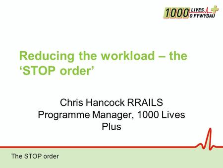 The STOP order Reducing the workload – the 'STOP order' Chris Hancock RRAILS Programme Manager, 1000 Lives Plus.