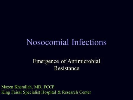 Nosocomial Infections Emergence of Antimicrobial Resistance Mazen Kherallah, MD, FCCP King Faisal Specialist Hospital & Research Center.