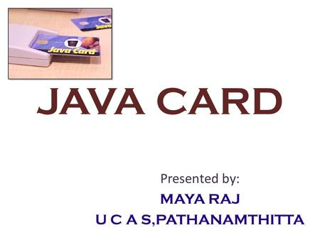 JAVA CARD Presented by: MAYA RAJ U C A S,PATHANAMTHITTA.