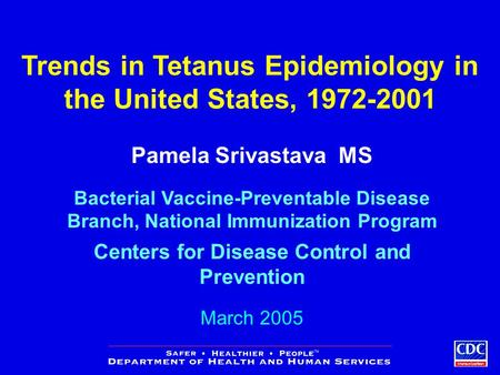 Trends in Tetanus Epidemiology in the United States, 1972-2001 Pamela Srivastava MS Bacterial Vaccine-Preventable Disease Branch, National Immunization.