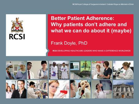 Better Patient Adherence: Why patients don't adhere and what we can do about it (maybe) Frank Doyle, PhD RCSI Royal College of Surgeons in Ireland Coláiste.
