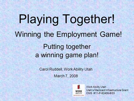 Playing Together! Winning the Employment Game! Putting together a winning game plan! Carol Ruddell, Work Ability Utah March 7, 2008 Work Ability Utah Utah's.