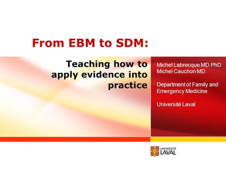 From EBM to SDM: Michel Labrecque MD PhD Michel Cauchon MD Department of Family and Emergency Medicine Université Laval Teaching how to apply evidence.