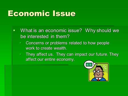 Economic Issue  What is an economic issue? Why should we be interested in them?  Concerns or problems related to how people work to create wealth. 