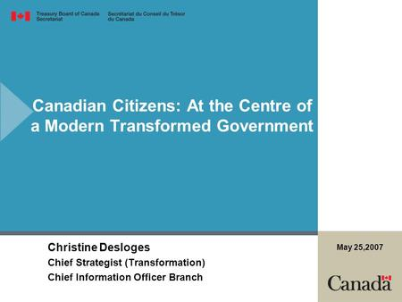 Canadian Citizens: At the Centre of a Modern Transformed Government Christine Desloges Chief Strategist (Transformation) Chief Information Officer Branch.