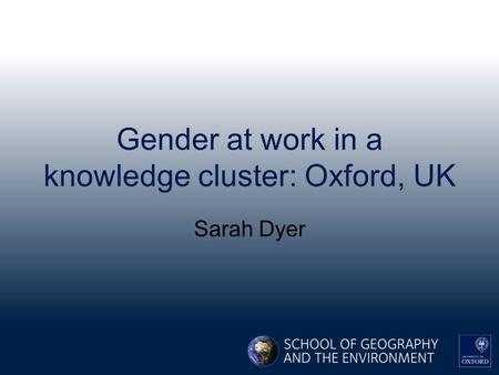 Gender at work in a knowledge cluster: Oxford, UK Sarah Dyer.