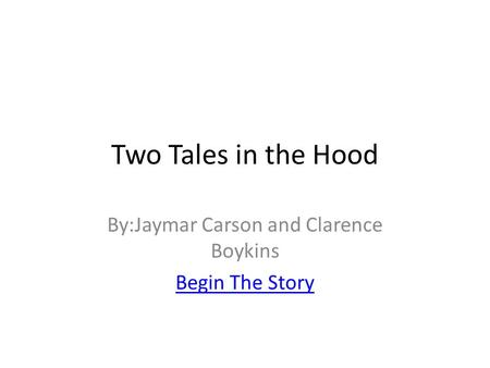 Two Tales in the Hood By:Jaymar Carson and Clarence Boykins Begin The Story.