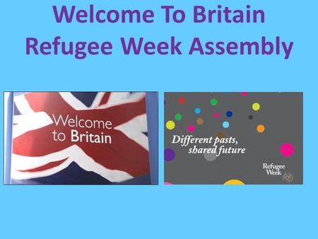 Welcome To Britain Refugee Week Assembly. This helps to remind us that we should care about everyone in our community and think about what their lives.