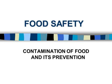 FOOD SAFETY CONTAMINATION OF FOOD AND ITS PREVENTION.