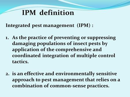Integrated pest management (IPM) : 1.As the practice of preventing or suppressing damaging populations of insect pests by application of the comprehensive.