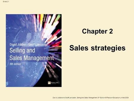 Slide 2.1 David Jobber and Geoff Lancaster, Selling and Sales Management, 8 th Edition © Pearson Education Limited 2009 Sales strategies Chapter 2.