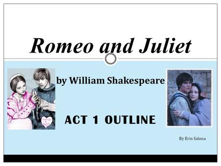 ACT 1 OUTLINE Romeo and Juliet by William Shakespeare By Erin Salona.