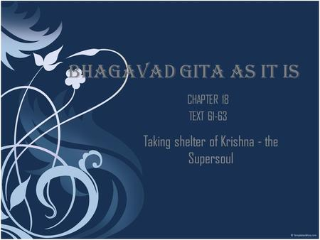 BHAGAVAD GITA AS IT IS CHAPTER 18 TEXT 61-63 Taking shelter of Krishna - the Supersoul.