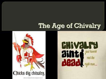 The Age of Chivalry.  The code of chivalry for knights glorified combat and romantic love  Chivalry has shaped modern ideas of romance in Western cultures.