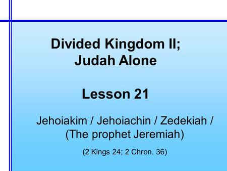 Divided Kingdom II; Judah Alone Lesson 21 Jehoiakim / Jehoiachin / Zedekiah / (The prophet Jeremiah) (2 Kings 24; 2 Chron. 36)