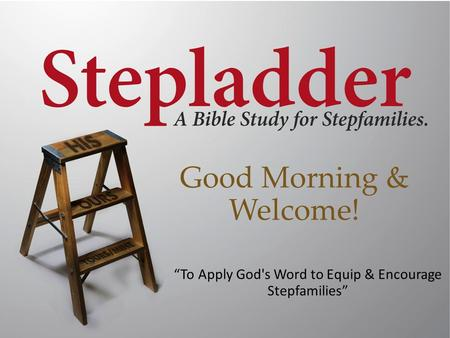 "Good Morning & Welcome! ""To Apply God's Word to Equip & Encourage Stepfamilies"""